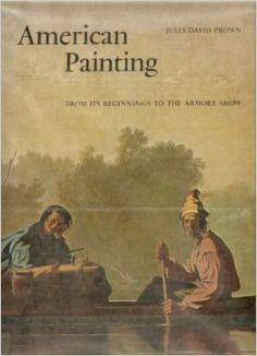 American Painting: From Its Beginnings to the Armory Show, by Jules David Prown