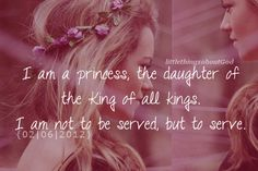 I am a princess, the daughter of the King of all Kings.  I am not to be served, but to serve.   <3