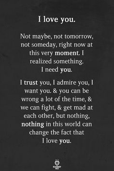 I love you. Not maybe, not tomorrow, not someday, right now at this very moment. I realized something. I need you. I trust you, I admire you, I want you. & you can be wrong a lot of the time, & we can fight, & get mad at each other, but nothing, nothing in this world can change the fact that I love you. Cute Love Quotes, Love Quotes For Him Romantic, Soulmate Love Quotes, Now Quotes, Love Quotes For Her, Love Yourself Quotes, Couple Quotes, I Trust You Quotes, Quotes On Parents Love