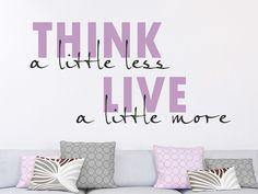 Think a little less. Live a little more. Weniger denken, mehr Leben. #Wandsprüche #Typographie #Wandtattoos