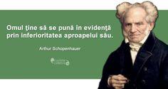 """""""Omul ţine să se pună în evidenţă prin inferioritatea aproapelui său."""" Arthur Schopenhauer"""