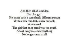 And then all of a sudden she changed. She came back as a completely different person with a new mindset a new outlook and a new soul. The girl that once cared way too much about everyone and everything no longer cared at all.