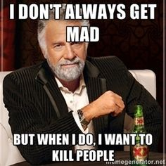 I don't always get mad But when I do, I want to kill people | Dos Equis Guy gives advice