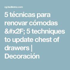5 técnicas para renovar cómodas / 5 techniques to update chest of drawers   Decoración
