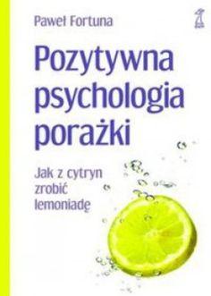 """Paweł Fortuna, """"Pozytywna psychologia porażki: jak z cytryn zrobić lemoniadę"""", Gdańskie Wydawnictwo Psychologiczne, Sopot 2012. 290 stron"""