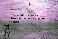 The words you speak become the house you live in. Hafiz Quotes, Quotable Quotes, Me Quotes, Motivational Quotes, Inspirational Quotes, Quotes 2016, The Words, Cool Words, Great Quotes