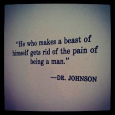 He who makes a beast of himself...