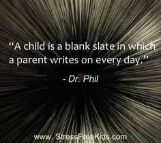 """""""A Child is a Blank Slate in which a Parent writes on every day."""" - Dr Phil"""