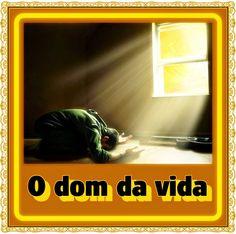TODA  HONRA  E  GLÓRIA  AO  SENHOR  JESUS: O DOM DA VIDA