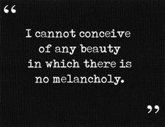 La mélancolie est l'illustre compagnon de la beauté; elle l'est si bien que je ne peux concevoir aucune beauté qui ne porte en elle sa tristesse • Charles Baudelaire