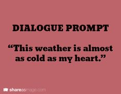 "dialogue prompt - maybe change it to ""this weather is almost as cold as your heart"""