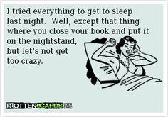 """""""I tried everything to get to sleep last night. Well, except that thing where you close your book and put it on the nightstand, but let's not get too crazy."""""""