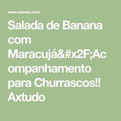 Salada de Banana com Maracujá/Acompanhamento para Churrascos!! Axtudo
