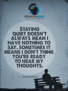 Staying quiet doesn't always mean I have nothing to say. Sometimes it means I don't think you're ready to hear my thoughts. - Anonymous
