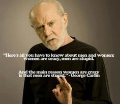 """And the main reason women are crazy is that men are stupid"" - George Carlin.   Truest. Statement. Ever."