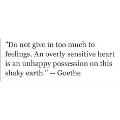 Do not give in too much to feelings. An overly sensitive heart is an unhappy possession on this shaky Earth.