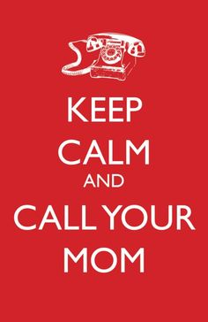 Keep Calm and Call Your Mom.Whenever I am cooking, cleaning, or dealing with annoying people! :) Love you Mom. Great Quotes, Quotes To Live By, Me Quotes, Funny Quotes, Inspirational Quotes, Famous Quotes, Super Mom Quotes, Random Quotes, Quotes Positive