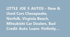 LITTLE JOE S AUTOS – New & Used Cars Chesapeake, Norfolk, Virginia Beach, Mitsubishi Car Dealers, Bad Credit Auto Loans #infinity #autos http://australia.remmont.com/little-joe-s-autos-new-used-cars-chesapeake-norfolk-virginia-beach-mitsubishi-car-dealers-bad-credit-auto-loans-infinity-autos/  #auto s # Little Joe's Autos – Cars for Sale Chesapeake, Virginia Welcome to Little Joe s Mitsubishi, Chesapeake, VA. New cars, used cars, auto service, repair and parts are all available at our new…