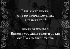 Life asked Death, Why do people love me, but hate you? Death responded, Because you are a beautiful lie, and I'm a painful truth. A truth we must all face. So why be afraid of it? Live life fully cause we never know today may be the last Inspirational Quotes For Kids, Awesome Quotes, Statements, Inevitable, True Quotes, Depressing Quotes, Quotes Quotes, Decir No, Quotes To Live By