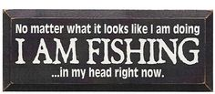 No Matter What It Looks Like I Am Doing I Am Fishing In My Head Right Now Wood Sign
