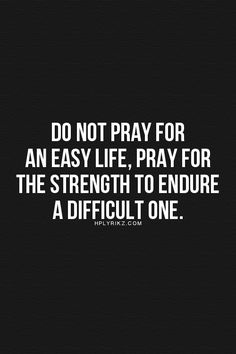 Don't pray for an easy life pray for the strength to endure a difficult one