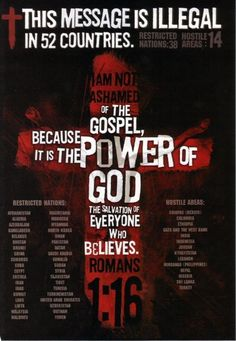 "The Gospel of Christ Banned in 52 Countries. - Romans 1:16, ""For I am not ashamed of the gospel of Christ: for it is the power of God unto salvation to every one that believeth; to the Jew first, and also to the Greek."" /BIBLE IN MY LANGUAGE"
