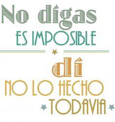 No digas es imposible, di no lo he hecho todavia