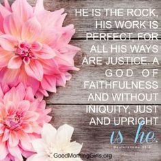He is the rock, His work is perfect, for all His ways are justice. A God of faithfulness and without iniquity, just and upright is He.  Deuteronomy 32:4
