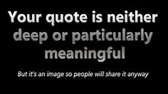 Your Quote Is Neither Deep Or Particularly Meaningful