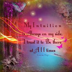 My Intuition is Always on my side. I trust it to Be there at All times ~Louise…