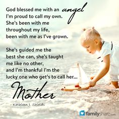 God blessed me with an Angel,  I'm proud to call my own. She's been with me throughout my  life, been with me as I've grown.  She's guided me the best she can,  she's taught me like no other,  and I'm thankful I'm the lucky one  who get's to call her... MOTHER  - Kathleen J. Shields