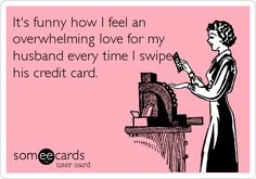 It's funny how I feel an overwhelming love for my husband every time I swipe his credit card.