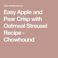 Easy Apple and Pear Crisp with Oatmeal Streusel Recipe - Chowhound