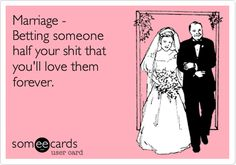 Marriage - Betting someone half your shit that you'll love them forever. | Confession Ecard | someecards.com