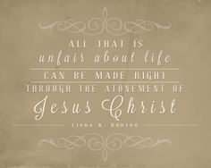 All that is unfair about life can be made right through the atonement of Jesus Christ.