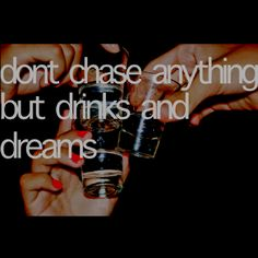 NEVER chase anything but drinks and dreams<3