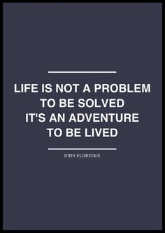 Life is not a problem to be solved // #startup  John Eldredge