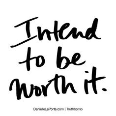 Intend to be worth it. Subscribe: DanielleLaPorte.com #Truthbomb #Words #Quotes