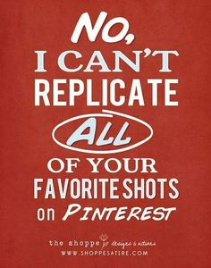 No I can't replicate all of your favorite shots on Pinterest...but then again...maybe I can!