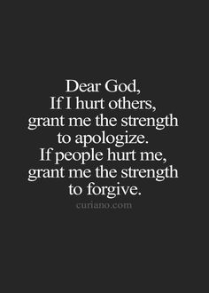 Dear God, if I hurt others, grant me the strength to apologize. If people hurt me, grant me the strength to forgive.