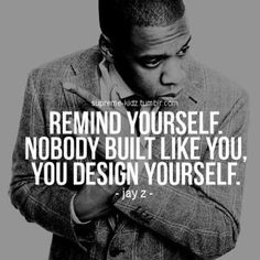Remind yourself. Nobody built like you, you design yourself. ~ Jay Z Jay Z Quotes, Dope Quotes, Hip Hop Quotes, Lyric Quotes, Success Quotes, Quotes To Live By, Qoutes, Rapper Quotes, Real Quotes