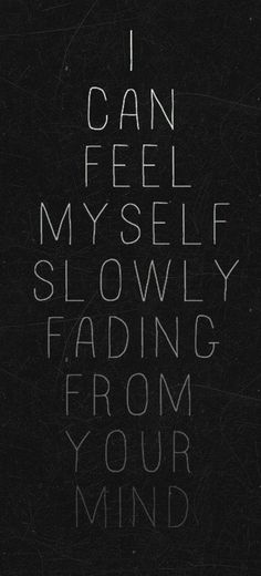 I can feel myself slowly fading from your mind...
