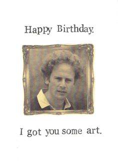Happy Birthday I Got You Some Art Art Garfunkel Funny Humor Birthday Quotes For Me, Happy Birthday Funny, Happy Birthday Messages, Happy Birthday Images, Funny Birthday Cards, Birthday Greetings, Card Birthday, Birthday Funnies, Birthday Stuff