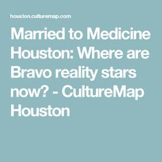 Married to Medicine Houston: Where are Bravo reality stars now? - CultureMap Houston