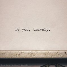 It takes bravery to be who you truly are, flaws and all, different, but still valuable and useful to God.