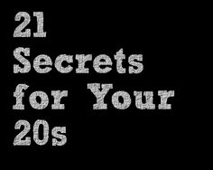 21 Secrets for your 20s. These are just what I needed right now.