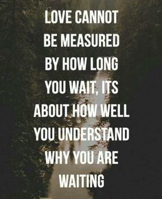 Love cannot be measured by how long you wait. It's about how well you understand why you are waiting.