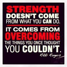Strength doesn't come from what you can do... it comes from overcoming the things you once thought you couldn't!
