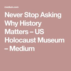 Never Stop Asking Why History Matters – US Holocaust Museum – Medium