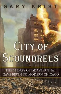 City of Scoundrels: The 12 Days of Disaster That Gave Birth to Modern Chicago  by Gary Krist